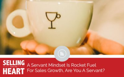 A Servant Mindset Is Rocket Fuel For Sales Growth, Are You A Servant?