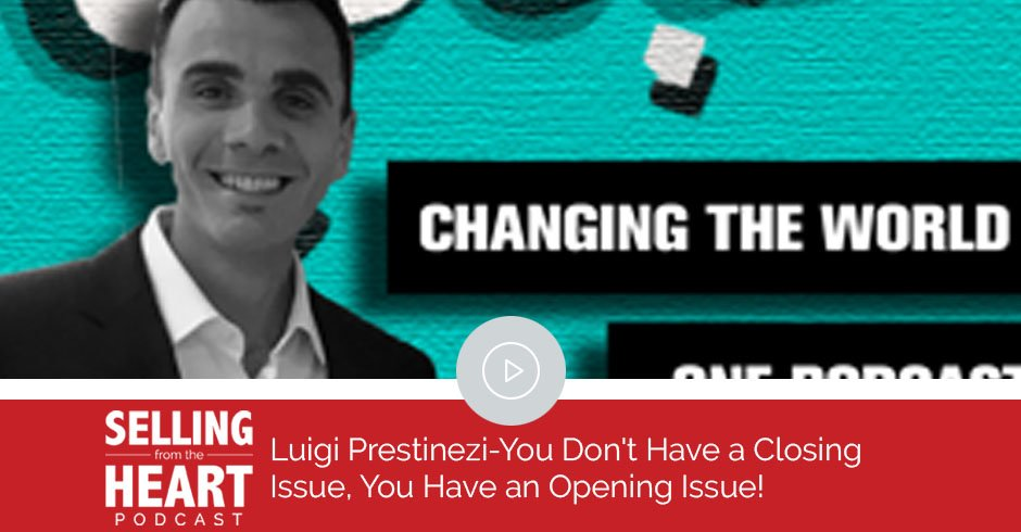 Luigi Prestinezi-You Don't Have a Closing Issue, You Have an Opening Issue!